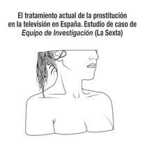 El tratamiento actual de la prostitución en la televisión en España. Estudio de caso de Equipo de Investigación (La Sexta). Un proyecto de Diseño, Diseño editorial, Diseño de la información y Escritura de María Fernández Martínez - 18-01-2016